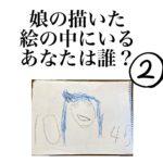 娘の描いた絵の中にいるあなたはだぁれ?②